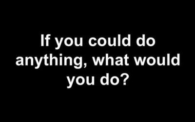 Кога би можеле да направите било што, што би направиле?