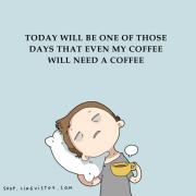 Денес ќе биде еден од оние денови кога дури и на моето кафе ќе му треба кафе
