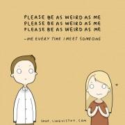 Те молам биди и ти чуден како мене... (Јас, секој пат кога ќе запознам некој.)