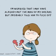 Се плашам дека можеби веќе сум го сретнала човекот од моите соништа, но сум му кажала да ми се откачи.